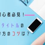 【初心者必見】記事タイトルの付け方のコツ7選!バズる単語集も紹介