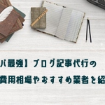 【コスパ最強】ブログ記事代行の費用相場やおすすめ業者を紹介!