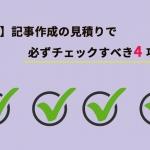 【必見】記事作成の見積もりで必ずチェックすべき4項目!