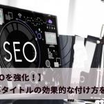 【SEOを強化!】記事タイトルの効果的な付け方を解説!