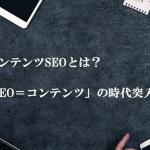 コンテンツSEOとは?「SEO=コンテンツ」の時代突入!